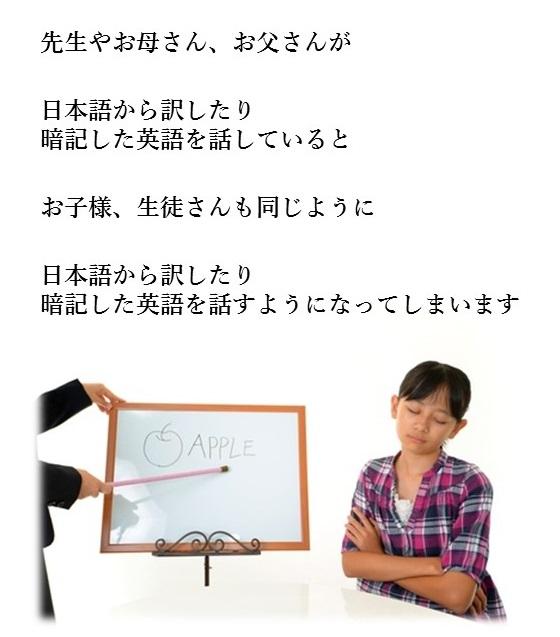 先生やお母さん、お父さんが日本語から訳したり暗記した英語を話しているとお子さま、生徒さんも同じように日本語から訳したり暗記した英語を話すようになってしまいます
