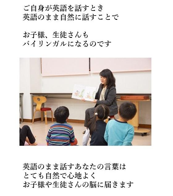 ご自身が英語を話すとき英語のまま自然に話せるようになることがお子さまや、生徒さんがバイリンガルになります。英語脳になったあなたが話す英語はとても自然で心地よくお子さまや生徒さんの脳に届きます